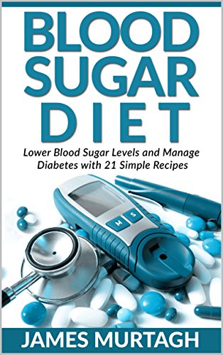 Blood Sugar Diet: Lower Blood Sugar Levels And Manage Diabetes With 21 Simple Recipes (Blood Sugar, Blood Sugar Diet, Weight Loss, Fat Loss, Diabetic Cookbook, Lower Blood Sugar)