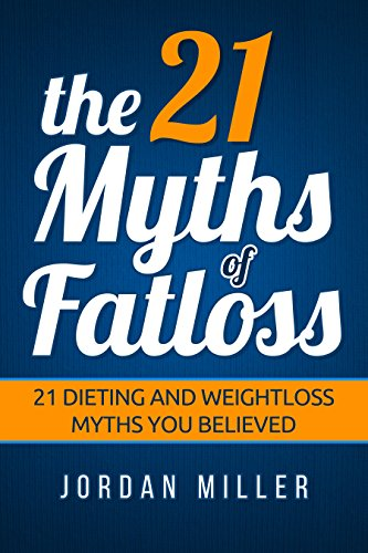 the 21 Myths Of Fat loss: 21 Dieting and Weight loss Myths you Believed