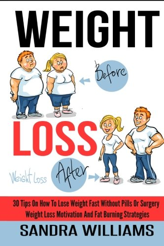 Weight Loss: 30 Tips On How To Lose Weight Fast Without Pills Or Surgery, Weight Loss Motivation And Fat Burning Strategies (How To Lose Weight Tips, … Weight Loss Motivation Tricks) (Volume 1)
