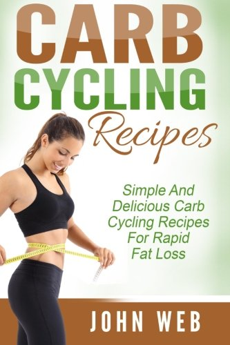 Carb Cycling: Carb Cycling Recipes – Simple And Delicious Carb Cycling Recipes For Rapid Fat Loss (Carb Cycling Diet, Rapid Fat Loss, Weight Loss)