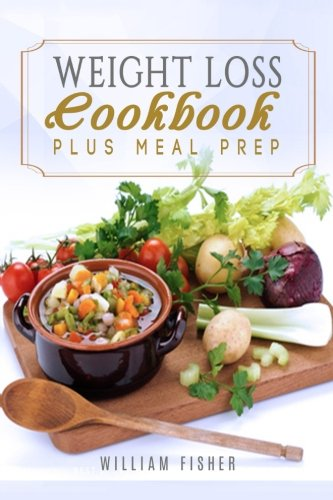 Weight Loss Cookbook Plus Meal Prep: Fat Loss, Meal Prep, Low Calorie, Dieting