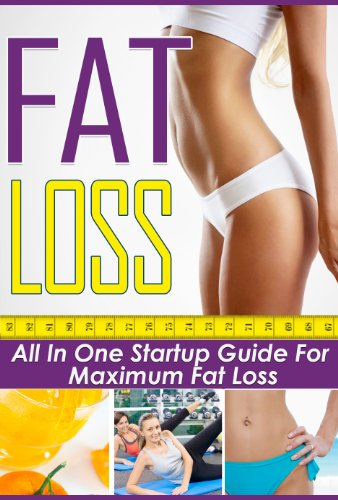 Fat Loss: All In One Startup Guide For Maximum Fat Loss (Extreme Weight Loss Guide, Fat Loss Factor, Fat Loss Secrets)
